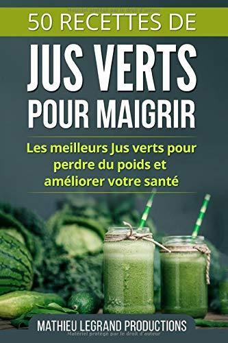 50 Recettes de Jus Verts pour Maigrir: Les meilleurs Jus Verts pour Perdre du Poids et améliorer votre Santé
