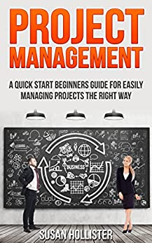 Project Management: A Quick Start Beginners Guide For Easily Managing Projects The Right Way (Essential Tools and Techniques For A Winning Business Plan ... Up and Project Management Guide Book 3) by [Susan Hollister]