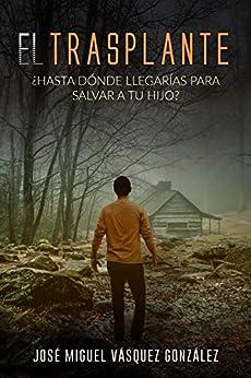 El Trasplante: ¿Hasta dónde llegarías para salvar a tu hijo? (Spanish Edition) by [José Miguel Vásquez González, Fabiola Isaac]