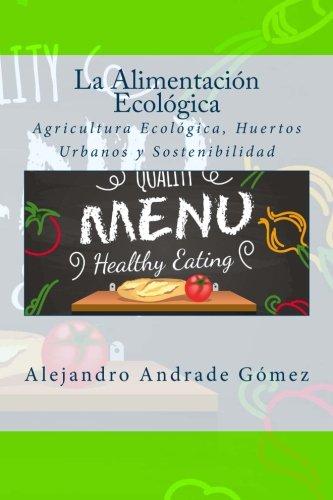 La Alimentación Ecológica: Agricultura Ecológica, Huertos Urbanos y Sostenibilidad