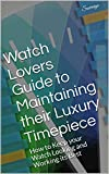 Watch Lovers Guide to Maintaining their Luxury Timepiece: How to Keep your Watch Looking and Working its Best (English Edition)