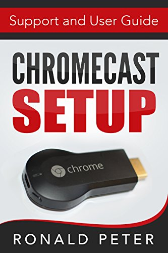 Chromecast: Setup, Support and User Guide (Streaming Devices Book 3)