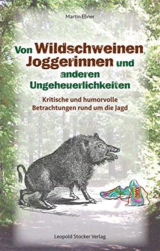 Von Wildschweinen, Joggerinnen und anderen Ungeheuerlichkeiten: Kritische und humorvolle Betrachtungen rund um die Jagd