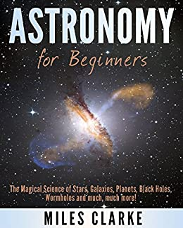 Astronomy: Astronomy for Beginners: The Magical Science of Stars, Galaxies, Planets, Black Holes, Wormholes and much, much more! (Astronomy, Astronomy Textbook, Astronomy for Beginners) by [Miles Clarke]