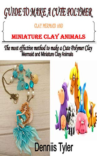 GUIDE TO MAKE A CUTE POLYMER CLAY MERMAID AND MINIATURE CLAY ANIMALS: The most effective method to make a Cute Polymer Clay Mermaid and Miniature Clay Animals (English Edition)