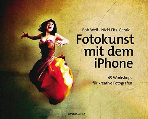 Fotokunst mit dem iPhone: 45 Workshops für kreative Fotografen