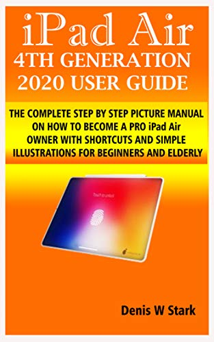 iPad Air 4TH GENERATION 2020 USER GUIDE: THE COMPLETE STEP BY STEP PICTURE MANUAL ON HOW TO BECOME A PRO iPad Air OWNER WITH SHORTCUTS AND SIMPLE ILLUSTRATIONS FOR BEGINNERS AND ELDERLY