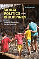Moral Politics in the Philippines: Inequality, Democracy and the Urban Poor (Kyoto-cseas Series on Asian Studies)