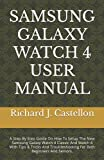 SAMSUNG GALAXY WATCH 4 USER MANUAL: A Step By Step Guide On How To Setup The New Samsung Galaxy Watch 4 Classic And Watch 4 With Tips & Tricks And Troubleshooting For Both Beginners And Seniors.