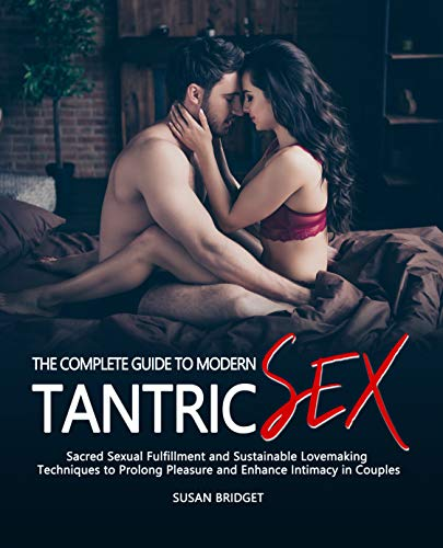 The Complete Guide to Modern Tantric Sex: The Uncensored Sacred Sexual Fulfillment System and Sustainable Lovemaking Techniques to Prolong Pleasure and Enhance Intimacy in Couples.