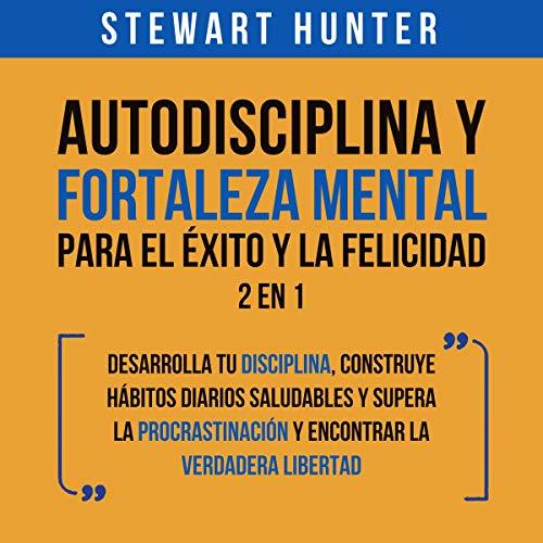 Download Autodisciplina y Fortaleza Mental Para el Éxito y la Felicidad: 2 en 1 [Self-Discipline and Mental audio book