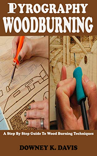 PYROGRAPHY WOOD BURNING: A Step By Step Instructional Guide For Beginners And Seniors To Master The Techniques And Art Of Woodburning, Stencils, Projects, ... Safety Tips & Tricks (English Editio