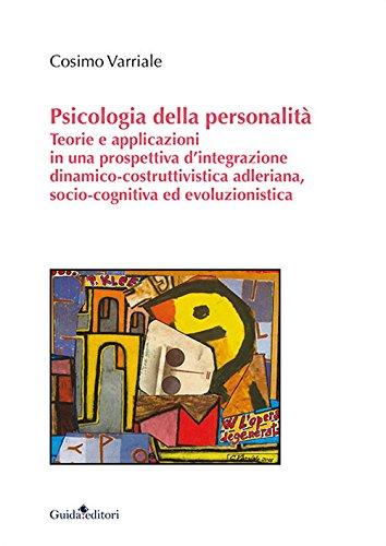 Psicologia della personalità. Teorie e applicazioni in una prospettiva d'integrazione dinamico-costruttivistica adleriana, socio-cognitiva ed evoluzionistica