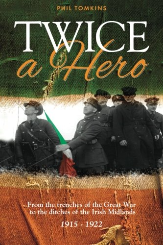 Book: Twice a Hero - From the trenches of the Great War to the ditches of the Irish Midlands 1915 - 1922 by Phil Tomkins