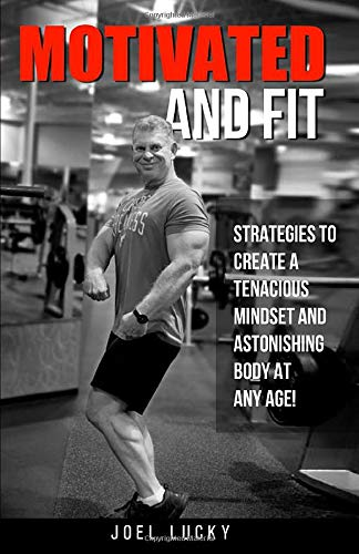 Motivated and Fit: Strategies to Create a Tenacious Mindset and Astonishing Body at Any Age!