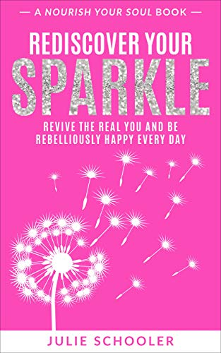 Rediscover Your Sparkle: Revive the Real You and Be Rebelliously Happy Every Day (Nourish Your Soul) by [Julie Schooler]