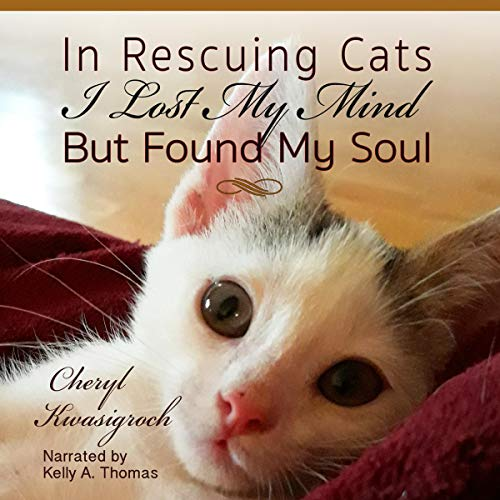 In Rescuing Cats I Lost My Mind but Found My Soul Audiobook By Cheryl Kwasigroch cover art