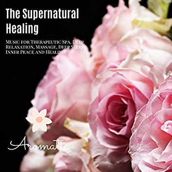 The Supernatural Healing (Music For Therapeutic Spa, Deep Relaxation, Massage, Deep Sleep, Inner Peace And Healing)