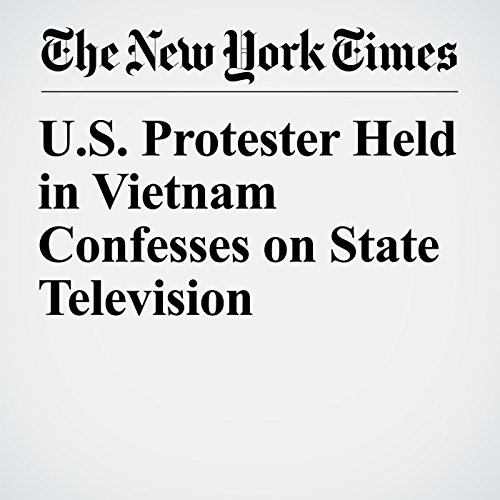 U.S. Protester Held in Vietnam Confesses on State Television copertina