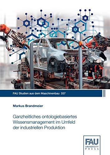 Ganzheitliches ontologiebasiertes Wissensmanagement im Umfeld der industriellen Produktion (FAU Studien aus dem Maschinenbau)