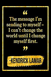 The Message I'm Sending To Myself – I Can't Change The World Until I Change Myself First: Black and Gold Kendrick Lamar Quote Notebook