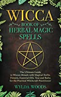 The Wicca Book of Herbal Magic Spells: The Ultimate Guide to Wiccan Rituals with Magical Herbs, Flowers, Essential Oils, Teas and Baths for the Practical Witchcraft Practitioner