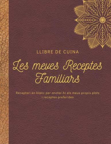 Les meves receptes familiars, Llibre de Cuina-Receptari en blanc per anotar-hi els meus propis plats preferides: Quadern organitzador de receptes per ... regal per a dones, homes, foodies i cuiners