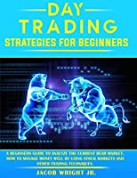 Day Trading Strategies for Beginners: A Beginners Guide To Analyze The Current Bear Market. How To Manage Money Well By Using Stock Markets And Other Trading Techniques.