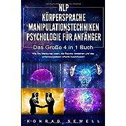 NLP FÜR ANFÄNGER   KÖRPERSPRACHE   MANIPULATIONSTECHNIKEN   PSYCHOLOGIE FÜR ANFÄNGER - Das 4 in 1 Buch: Wie Sie Menschen lesen, die Psyche verstehen und das Unterbewusstsein effektiv beeinflussen