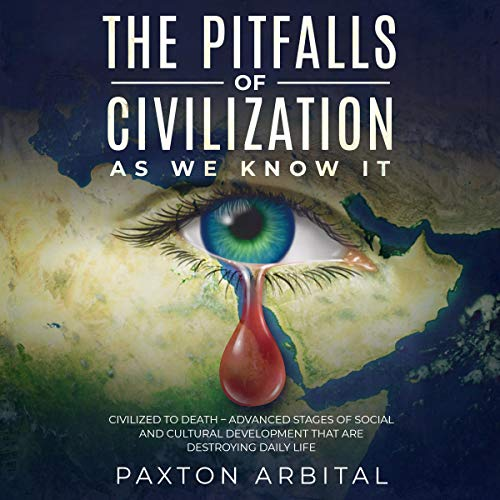 The Pitfalls of Civilization as We Know It Audiobook By Paxton Arbital cover art