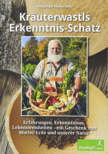 Kräuterwastls Erkenntnis-Schatz: Erfahrungen, Erkenntnisse, Lebensweisheiten – ein Geschenk von Mutter Erde und unserer NaturMit 21 Rezepten & Herbarium