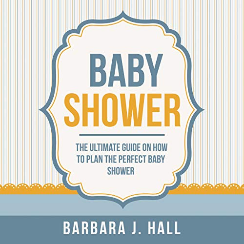 Baby Shower The Ultimate Guide On How To Plan The Perfect Baby Shower Audiobook By Barbara J Hall Audible Com