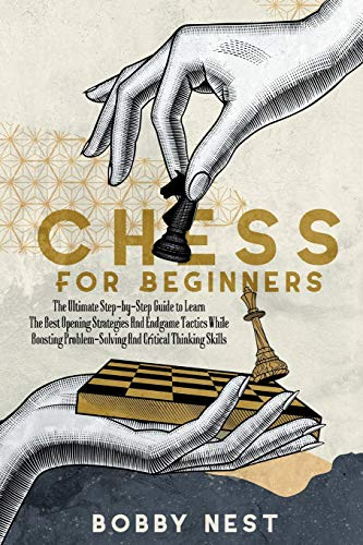 CHESS FOR BEGINNERS: THE ULTIMATE STEP-BY-STEP GUIDE TO LEARN THE BEST OPENING STRATEGIES AND ENDGAME TACTICS WHILE BOOSTING PROBLEM-SOLVING AND CRITICAL THINKING SKILLS