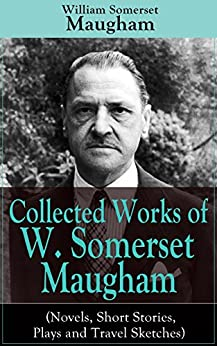 """Collected Works of W. Somerset Maugham (Novels, Short Stories, Plays and Travel Sketches): A Collection of 33 works by the prolific British writer, author ... Moon and the Sixpence"""" and """"The Magician"""" by [William Somerset Maugham]"""