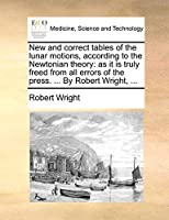 New and Correct Tables of the Lunar Motions, According to the Newtonian Theory: As It Is Truly Freed from All Errors of the Press. ... by Robert Wright, ...