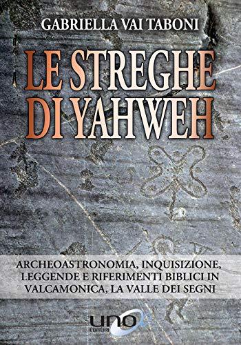 Le streghe di Yahweh. Archeoastronomia, inquisizione, leggende e riferimenti biblici in Valcamonica, la valle dei segni