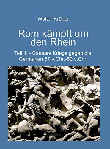 Rom kämpft um den Rhein: Caesars Kriege gegen die Germanen 57 v.Chr. - 50 v.Chr.