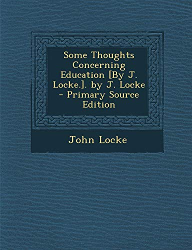 Some Thoughts Concerning Education [By J. Locke.]. by J. Locke - Primary Source Edition