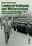 Landesverteidigung und Militarisierung: Militär- und Sicherheitspolitik der DDR in der Ära Honecker 1971-1989