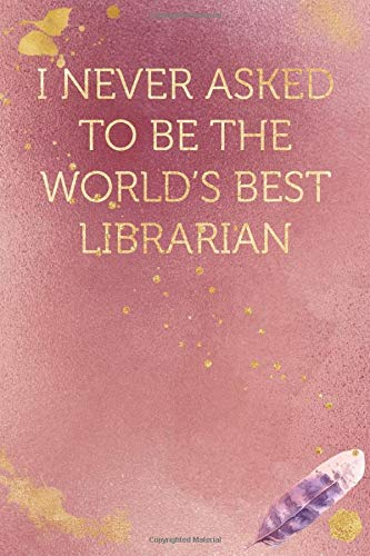 I never asked to be the World\'s Best Librarian: Funny Office Humor Notebook And Journal Gifts for Coworker / Lady Boss / Mom. All Journals Page Come ... Gold Color) (Funny Coworker Book, Band 785)
