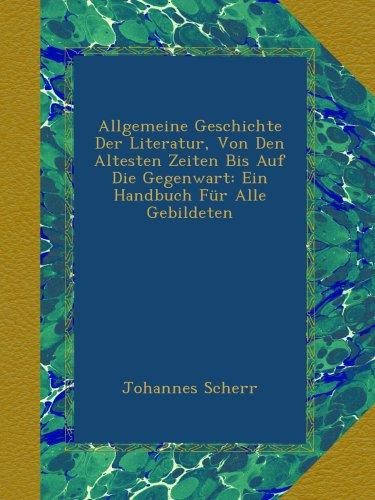 Allgemeine Geschichte Der Literatur, Von Den Altesten Zeiten Bis Auf Die Gegenwart: Ein Handbuch Für Alle Gebildeten