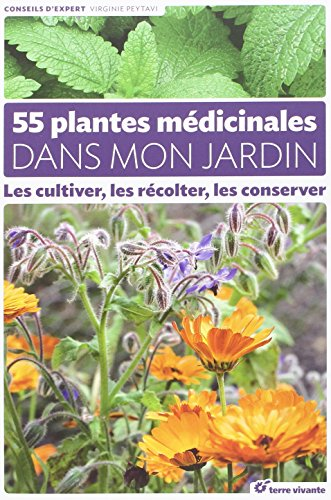 55 plantes médicinales dans mon jardin : Les cultiver, les récolter, les conserver