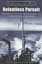 Relentless Pursuit : The Story of Capt. F. J. Walker CB DSO*** the Greatest U-Boat Hunter and Destroyer