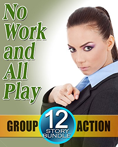 No Work... and ALL Play! 12 Steamy Office Encounters -- Handsome Bosses, Off Limits Employees and Oh So, So Much More! Romance Story Collection - Guaranteed Hot Night Bundle! (English Edition)