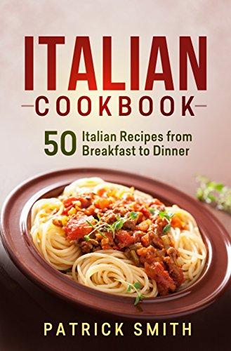 Italian Cookbook 50 Italian Recipes From Breakfast To Dinner Italian Recipes Italian Cookbook Italian Cooking Italian Food Italian Cuisine Italian Pasta Recipes Ebook Smith Patrick Amazon Co Uk Kindle Store
