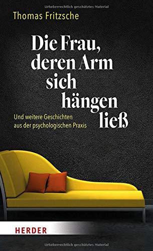 Die Frau, deren Arm sich hängen ließ: ... und weitere Geschichten aus der psychologischen Praxis