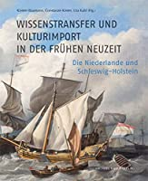 Wissenstransfer und Kulturimport in der Fruehen Neuzeit: Die Niederlande und Schleswig-Holstein