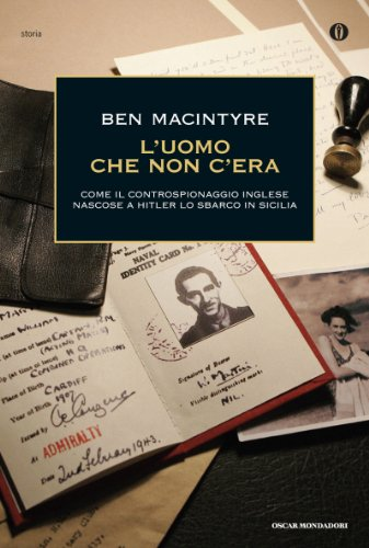 L'uomo che non c'era: Come il controspionaggio inglese nascose a Hitler lo sbarco in Sicilia (Oscar storia Vol. 557)