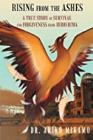 Rising from the Ashes: A True Story of Survival and Forgiveness from Hiroshima by Dr. Akiko Mikamo(2013-09-17)