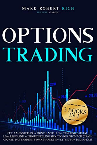 Options Trading: 3 Books in 1 - Get a Monster 5% a Month with Low Starting Capital, Low Risks and Without Feeling Sick To your Stomach (Crash Course, ... for Beginners). (Trading Academy Book)